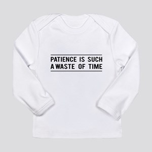 Patience Is Such A Waste Of Time Long Sleeve T-Shi