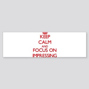 Keep Calm and focus on Impressing Bumper Sticker