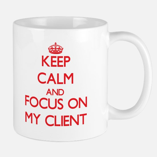 Keep Calm and focus on My Client Mugs