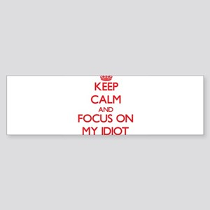 Keep Calm and focus on My Idiot Bumper Sticker