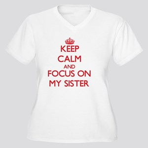 Keep Calm and focus on My Sister Plus Size T-Shirt