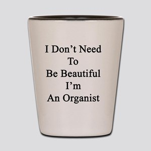 I Don't Need To Be Beautiful I'm An Org Shot Glass