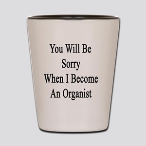 You Will Be Sorry When I Become An Orga Shot Glass