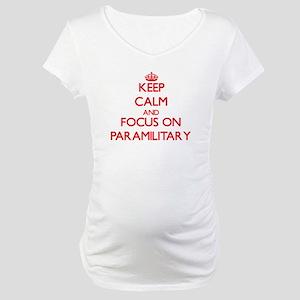 Keep Calm and focus on Paramilitary Maternity T-Sh