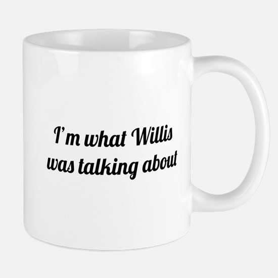 I'm what Willis was talking about Mugs