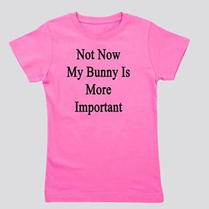 Not Now My Bunny Is More Important  Girl's Tee
