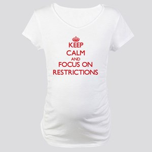 Keep Calm and focus on Restrictions Maternity T-Sh