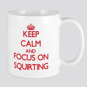 Keep Calm and focus on Squirting Mugs