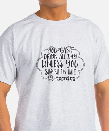 You Can't Drink All Day Unless You Start i T-Shirt