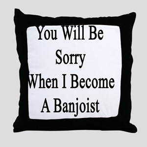 You Will Be Sorry When I Become A Ban Throw Pillow