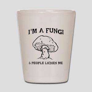 I'm A Fungi & People Lichen Me Shot Glass