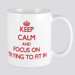 Keep Calm and focus on Trying To Fit In Mugs