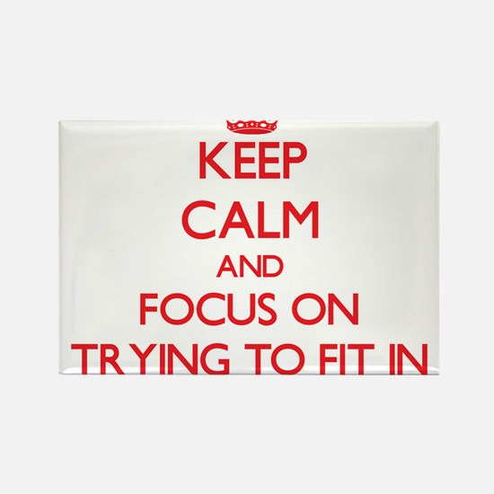 Keep Calm and focus on Trying To Fit In Magnets
