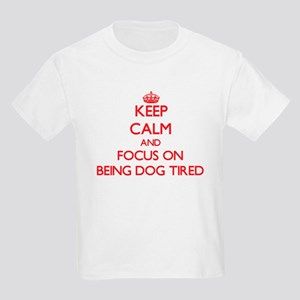 Keep Calm and focus on Being Dog Tired T-Shirt