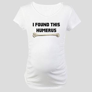 I Found This Humerus Maternity T-Shirt