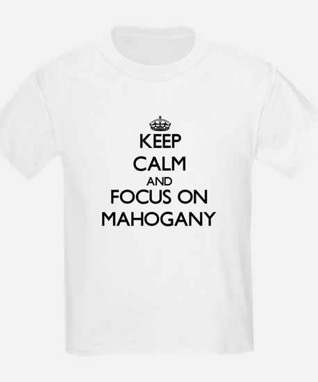 Keep Calm and focus on Mahogany T-Shirt