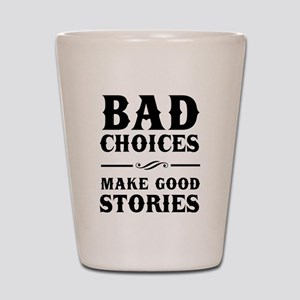 Bad Choices Make Good Stories Shot Glass