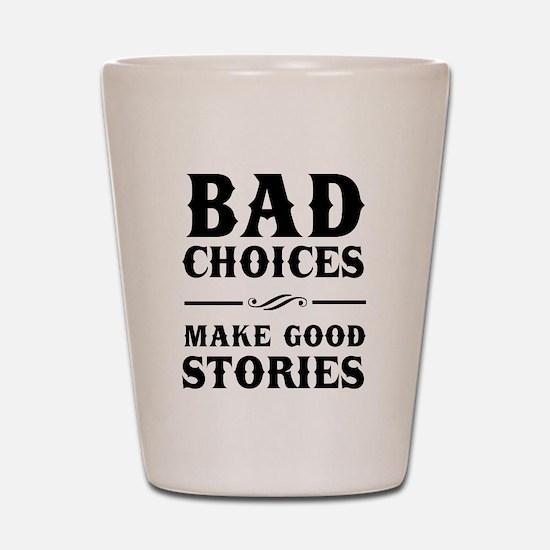 Bad Choices Make Good Stories Shot Glass
