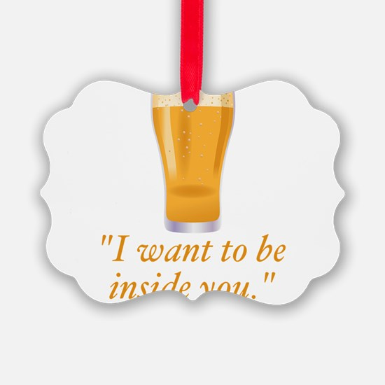 I want to be inside you - beer Ornament