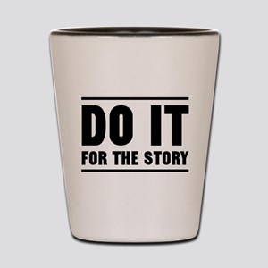 DO IT FOR THE STORY Shot Glass