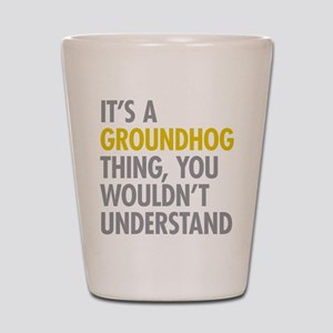 Its A Groundhog Thing Shot Glass