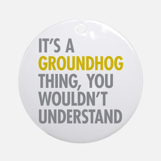 Its A Groundhog Thing Ornament (Round)