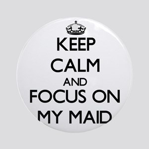 Keep Calm and focus on My Maid Ornament (Round)