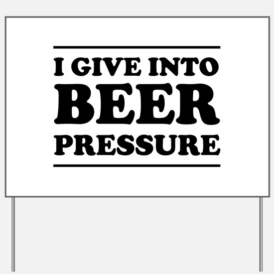 I give into Beer Pressure Yard Sign