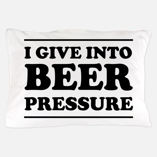 I give into Beer Pressure Pillow Case