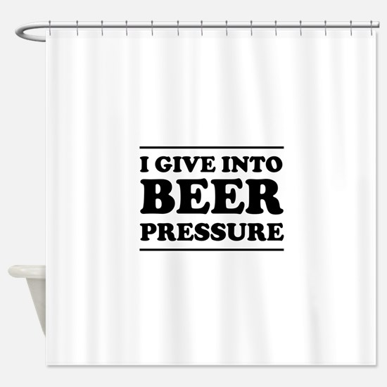 I give into Beer Pressure Shower Curtain