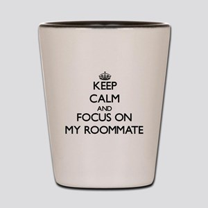 Keep Calm and focus on My Roommate Shot Glass