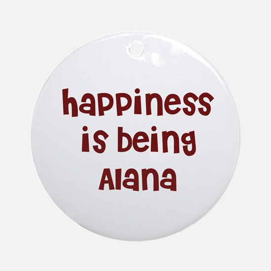happiness is being Alana Ornament (Round)