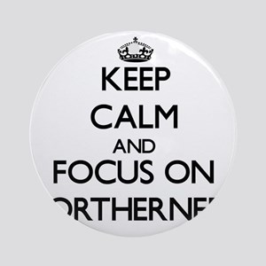Keep Calm and focus on Northerner Ornament (Round)