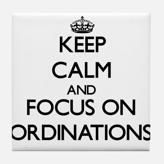 Keep Calm and focus on Ordinations Tile Coaster