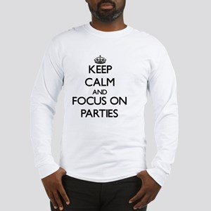 Keep Calm and focus on Parties Long Sleeve T-Shirt