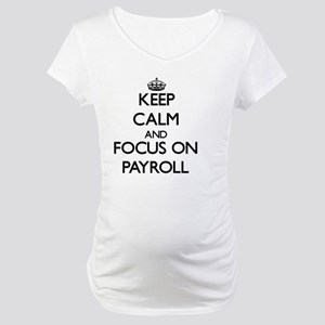 Keep Calm and focus on Payroll Maternity T-Shirt