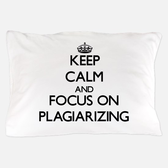 Keep Calm and focus on Plagiarizing Pillow Case