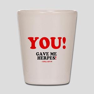 YOU - GAVE ME HERPES - I STILL GOT IT! Shot Glass