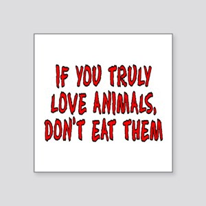 """If you truly love animals - Square Sticker 3"""" x 3"""""""
