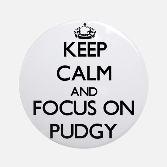 Keep Calm and focus on Pudgy Ornament (Round)