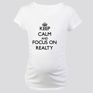 Keep Calm and focus on Realty Maternity T-Shirt