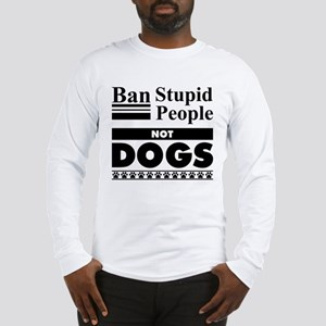 Ban Stupid People, Not Dogs Long Sleeve T-Shirt