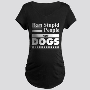 Ban Stupid People, Not Dogs Maternity T-Shirt