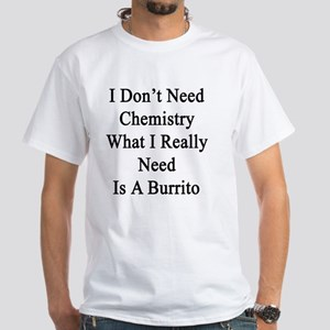 I Don't Need Chemistry What I Really White T-Shirt