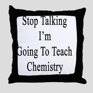Stop Talking I'm Going To Teach Chemi Throw Pillow