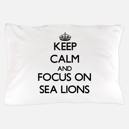 Keep Calm and focus on Sea Lions Pillow Case