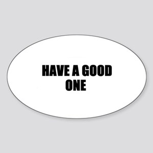 HAVE A GOOD ONE Oval Sticker