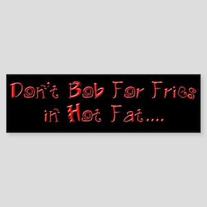 Don't Bob for Fries in Hot Fat Bumper Sticker