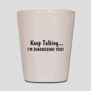 Keep Talking Im Diagnosing You Shot Glass
