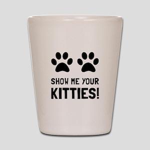 Show Me Your Kitties Shot Glass